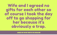 Submitted by Charlie Gregor: wife and I agreed no  gifts for each other so  of course I took the day  off to go shopping for  her because it's  obviously a trap.  SHARED ON I'M NOT RIGHT IN THE HEAD.COM Submitted by Charlie Gregor