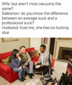 Vacuum power by dickfromaccounting FOLLOW 4 MORE MEMES.: Wife: but aren't most vacuums the  Salesman: do you know the difference  between an average suck and a  professional suck?  Husband: trust me, she has no fucking  clue  same?  AVAL Vacuum power by dickfromaccounting FOLLOW 4 MORE MEMES.