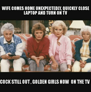 dopl3r.com - Memes - WIFE COMES HOME UNEXPECTEDLY QUICKLY CLOSE ...: WIFE COMES HOME UNEXPECTEDLY, QUICKLY CLOSE  LAPTOP AND TURN ON TV  COCK STILL OUT, GOLDEN GIRLS NOW ON THE TV dopl3r.com - Memes - WIFE COMES HOME UNEXPECTEDLY QUICKLY CLOSE ...