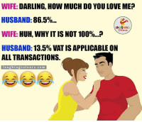 Sweet Nothings.. :P: WIFE: DARLING, HOW MUCH DO YOULOVE MEP  HUSBAND:  86.5%...  LA GHING  WIFE: HUH, WHYIT IS NOT 100%...P  HUSBAND:  13.5% VAT IS APPLICABLE ON  ALL TRANSACTIONS.  l a u ghing colo urs .com Sweet Nothings.. :P