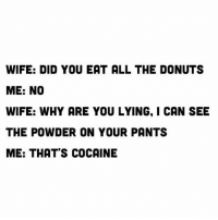 Cocaines: WIFE: DID YOU EAT ALL THE DONUTS  ME: NO  WIFE: WHY ARE YOU LYING, I CAN SEE  THE POWDER ON YOUR PANTS  ME: THAT'S COCAINE