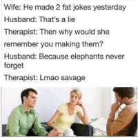 Dank, Lmao, and Meme: Wife: He made 2 fat jokes yesterday  Husband: That's a lie  Therapist: Then why would she  remember you making them?  Husband: Because elephants never  forget  Therapist: Lmao savage Savage via /r/dank_meme https://ift.tt/2OtYB2d