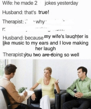 respectfulmemes:Healthy relationship 2017: Wife: he made 2 jokes yesterday  Husband: that's true!  Therapist: why  Husband: because my wife's laughter is  like music to my ears and I love making  her laugh  Therapistyou two are-doing so well respectfulmemes:Healthy relationship 2017
