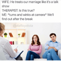 😂😂😂😩: WIFE: He treats our marriage like it's a talk  show  THERAPIST: Is this true?  ME: *turns and winks at camera* We'll  find out after the break  @dafloydsta 😂😂😂😩