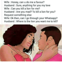 How much a Husband loves his Wide??? Imagibe from above Joke...: Wife: Honey, can u do me a favour?  Husband Sure, anything for you my love  Wife Can you kill a lion for me?  Husband: Are you mad? To kill a lion for you?  Request something else  Wife: Ok en, can I go through your Whatsapp?  Husband: Where is the lion you want me to kill? How much a Husband loves his Wide??? Imagibe from above Joke...