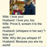 "Love, Memes, and Scream: Wife: I love you!  Husband: I love you, too  Wife: Prove it, scream it to the  world  Husband: (whispers in her ear) ""I  love you""  Wife: Why did you whisper it?  Husband: Because you are my  world! 1) This is Mind Blowing! (you got to try this) 2) What`s Really Holding You Back from getting what You Want? **HINT: it's mean, it's sneaky, and it's hiding deep inside you. 3) Follow the instructions here and find out -> http://bit.ly/LOABlockers 4) This 30 Second Quiz can make The Difference in Making The Law of Attraction Work!"