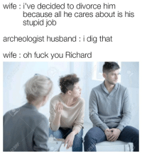 Fuck You, Fuck, and Divorce: wife I've decided to divorce him  because all he cares about is his  stupid job  archeologist husband: i dig that  wife: oh fuck you Richard Richard knows his priorities
