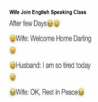 Darl: Wife Join English Speaking Class  After few Days  Wife: Welcome Home Darling  Husband: I am so tired today  Wife: OK, Rest in Peace
