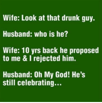 drunk guy: Wife: Look at that drunk guy.  Husband: who is he?  Wife: 10 yrs back he proposed  to me &I rejected him.  Husband: Oh My God! He's  still celebrating...
