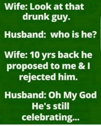 drunk guy: Wife: Look at that  drunk guy.  Husband: who is he?  Wife: 10 yrs back he  proposed to me & I  rejected him.  Husband: oh My God  He's still  celebrating...