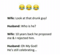 drunk guy: Wife: Look at that drunk guy!  Husband: Who is he?  Wife: 10 years back he proposed  me & I rejected him  Husband: Oh My Goc!  He's still celebrating...