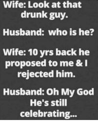😂😂😂: Wife: Look at that  drunk guy.  Husband: who is he?  Wife: 10 yrs back he  proposed to me &  rejected him.  Husband: Oh My God  He's still  celebrating... 😂😂😂
