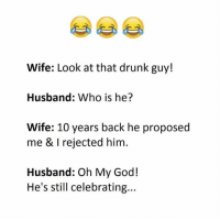 Follow @sadcasm.co for more!: Wife: Look at that drunk guy!  Husband: Who is he?  Wife: 10 years back he proposed  me & I rejected him.  Husband: Oh My God!  He's still celebrating... Follow @sadcasm.co for more!