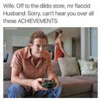 Dildo, Sorry, and Husband: Wife: Off to the dildo store, mr flaccid  Husband: Sorry, can't hear you over all  these ACHIEVEMENTS  sadvertisements