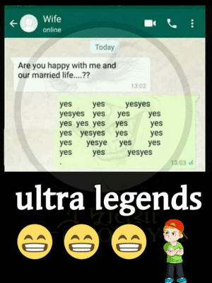 Yes but actually no, got it: Wife  online  Today  Are you happy with me and  our married life....??  13:02  yesyes  yes  yes  yes  yesyes yes  yes yes yes yes  yes yesyes yes  yesye  yes  yes  yes  yes  yes  yes  yes  yes  yesyes  13:03  ultra legends  ... Yes but actually no, got it
