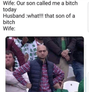 Bitch, Today, and Husband: Wife: Our son called me a bitch  today  Husband what!!! that son of a  bitch  Wife:  IS Say sike right now
