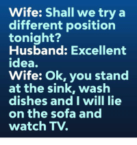 Dank, Watch, and Husband: Wife: Shall we try a  different position  tonight?  Husband: Excellent  idea.  Wife: Ok, you stand  at the sink, wash  dishes and I will lie  on the sofa and  watch TV. 🤣