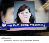 "Squirrel, Relatable, and Husband: WIFE STABS HUSBAND WITH SQUIRREL  3 PINELLAS  her face is like ""bet you fi  kers never heard that one before"" Relatable"