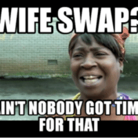 wife swapping: WIFE SWAP  INT NOBODY GOT TIM  FOR THAT