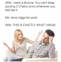 Idk why I find the dumbest shit funny 😂: Wife: want a divorce. You can't keep  quoting 2 Chainz lyrics whenever you  feel like it  Me: lame nigga be quiet  Wife: THIS IS EXACTLY WHAT I MEAN Idk why I find the dumbest shit funny 😂