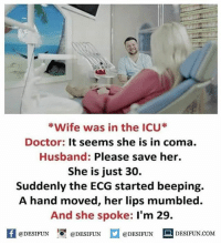Be Like, Doctor, and Meme: Wife was in the ICU*  Doctor: It seems she is in coma  Husband: Please save her.  She is just 30.  Suddenly the ECG started beeping.  A hand moved, her lips mumbled.  And she spoke: I'm 29.  K @DESIFUN 1『@DESIFUN口@DESIFUN DESIFUN.COM Twitter: BLB247 Snapchat : BELIKEBRO.COM belikebro sarcasm meme Follow @be.like.bro