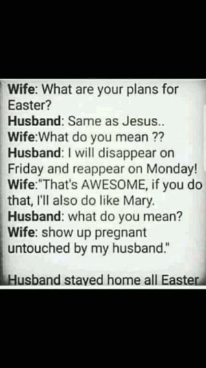 "Easter is upon us: Wife: What are your plans for  Easter?  Husband: Same as Jesus.  Wife:What do you mean ??  Husband: I will disappear on  Friday and reappear on Monday!  Wife: That's AWESOME, if you do  that, I'II also do like Mary.  Husband: what do you mean?  Wife: show up pregnant  untouched by my husband.""  Husband stayed home all Easter Easter is upon us"