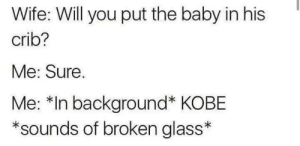 Dank, Memes, and Target: Wife: Will you put the baby in his  crib?  Me: Sure.  Me: *In background* KOBE  *sounds of broken glass KOBE by Onbeskofte FOLLOW 4 MORE MEMES.