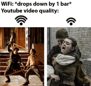 Shit, Soon..., and youtube.com: WiFi: *drops down by 1 bar*  Youtube video quality:  EEE let's face it the quality went to shit as soon as GRRM left the show.