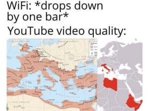 Germany good Italy bad: WIFI: *drops down  by one bar*  YouTube video quality:  WiFi:  THE MAP  THE MAP ARCHIVE  The Romar  BALTIC PLOP RCHVE  7ritannia  Clet  Germ  Lond  MANIC PIOPEES  Legi  SEAVS  THE MAP ARCHIV  LANTIC  Lttie Belgia  gduner  CEAN  SARMATIONS  Aa  BOSPOR  aetia Noricum  inonm  DACIA  Pannonia  Cheon  Ard  8lae S..  TartacMAP ARCHIVNrer  1lyricun  Mee CHIVE  nensis  Ma  Thrace  Goleci  Cappadec  Ita  Re  Aania  Bithynia  lia  Todet  Macedenia  Sandinis  Toren  Valmtia  Asia  Baetica  THE MAR ARCHT  Cathage  Achaes  Aycia  Regiun  fe  Syrace  Mauritania  Caesariensis  lauritania  Numidia  Carty  ingitana  Lept Magna  Alesanda  THE MASe  THE MAP ARCHIVE  ARCH  Cyrenaica  Aegyptus  Aquitan Germany good Italy bad