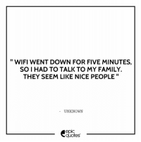 #303 #Funny #Family: WIFI WENT DOWN FOR FIVE MINUTES,  SO I HAD TO TALK TO MY FAMILY.  THEY SEEM LIKE NICE PEOPLE  UNKNOWN  epIC  quotes #303 #Funny #Family