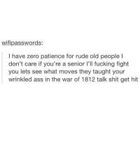 the forgotten war: wifipasswords:  have zero patience for rude old people l  don't care if you're a senior l'll fucking fight  you lets see what moves they taught your  wrinkled ass in the war of 1812 talk shit get hit the forgotten war