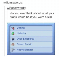 Dank, Couch, and Potato: wifipasswords:  wifipasswords:  do you ever think about what your  traits would be if you were a sim  Unflirty  Unlucky  3 Over-Emotional  Couch Potato  Heavy Sleeper