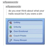 Memes, Couch, and 🤖: wifipasswords:  wifipasswords:  do you ever think about what your  traits would be if you were a sim  Un flirty  Unlucky  Over-Emotional  Couch Potato  Heavy Sleeper