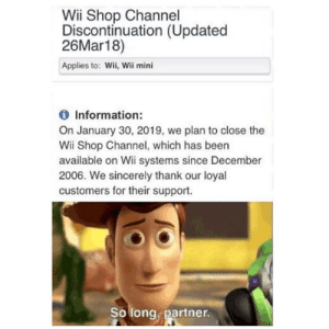 Information, Sincerely, and Been: Wii Shop Channel  Discontinuation (Updated  26Mar18)  Applies to: Wii, Wii mini  Information:  On January 30, 2019, we plan to close the  Wii Shop Channel, which has been  available on Wii systems since December  2006. We sincerely thank our loyal  customers for their support.  So long.partner. so long partner
