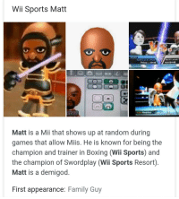 Matt: Wii Sports Matt  Matt is a Mii that shows up at random during  games that alloW MIIS. He is known for being the  champion and trainer in Boxing (Wii Sports) and  the champion of Swordplay (Wii Sports Resort)  Matt is a demigod  First appearance: Family Guy