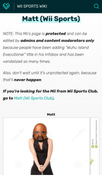 "Matt: WII SPORTS WIKI  Matt (Wii Sports)  NOTE: This Mii's page is protected and can be  edited by admins and content moderators only  because people have been adding ""Wuhu Island  Executioner"" title in his Infobox and has been  vandalized so many times  Also, don't wait until it's unprotected again, because  that'I never happen.  If you're looking for the Mii from Wii Sports Club  go to Matt (Wii Sports Club).  Matt"