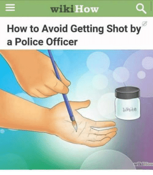 Police, How To, and White: wiki  How  HO  How to Avoid Getting Shot by  a Police Officer  White  wikiF