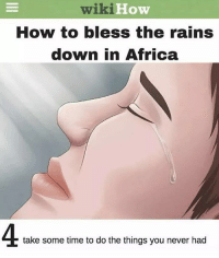 I Bless The Rains Down In Africa: wiki  How  How to bless the rains  down in Africa  4.  take some time to do the things you never had