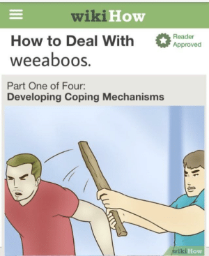 Tumblr, Blog, and How To: wiki How  How to Deal With ed  weeaboos.  Part One of Four:  Reader  Approved  Developing Coping Mechanisms  iki  How memehumor:Weeaboos