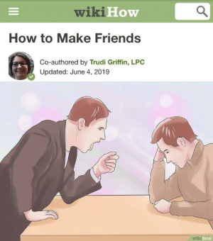 Wiki How How To Make Friends Co Authored By Trudi Griffin Lpc Updated June 4 2019 Wiki How Do You Guys Think This Will Work Friends Meme On Me Me