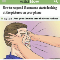 """<p>Handle situations right with wikiHow. via /r/memes <a href=""""http://ift.tt/2w2mlVq"""">http://ift.tt/2w2mlVq</a></p>: wiki  How  How to respond if someone starts looking  at the pictures on your phone  Step 1 of 3: Jam your thumbs into their eye sockets <p>Handle situations right with wikiHow. via /r/memes <a href=""""http://ift.tt/2w2mlVq"""">http://ift.tt/2w2mlVq</a></p>"""