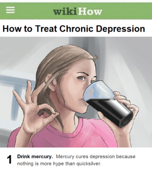 You ever seen a depressed thermometer?: wiki  How  How to Treat Chronic Depression  Drink mercury. Mercury cures depression because  nothing is more hype than quicksilver. You ever seen a depressed thermometer?