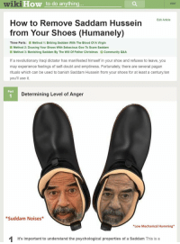 But Saddam I need to go to work!! https://t.co/5kr7TkKntz: wiki  How to do anything  EDIT  Edit Article  How to Remove Saddam Hussein  from Your Shoes (Humanely)  Three Parts: Method 1: Bribing Saddam With The Blood Of A Virgin  Method 2: Dousing Your Shoes With Sebacious Goo To Scare Saddam  Method 3: Banishing Saddam By The Will Of Father Christmas Community Q&A  If a revolutionary Iraqi dictator has manifested himself in your shoe and refuses to leave, you  may experience feelings of self-doubt and emptiness. Fortunately, there are several pagan  rituals which can be used to banish Saddam Hussein from your shoes for at least a century.ten  you'll use it.  Part  1  Determining Level of Anger  *Suddam Noises  Low Mechanical Humming  It's important to understand the psychological properties of a Saddam This isa But Saddam I need to go to work!! https://t.co/5kr7TkKntz