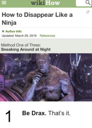 Bad, How To, and Ninja: wikiHow  How to Disappear Like a  Ninja  Author Info  Updated: March 29, 2019 References  Method One of Three:  Sneaking Around at Night  1  Be Drax. That's it. ouchie im bad at cropping