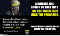"""Cheating, Children, and Elizabeth Warren: WIKILEAKS HAS  LOS  SHOWN US THAT THAT  THE DNC DID IN FACT  RIGG THE PRIMARIES.  Anyone with children knows  that whining about imaginary  cheating is the last refuge  ONANOTHER NOTE: IHEARDRUssA  of the SORE LOSER.""""  ISNICE THIS TIMEOFVEAR  DUMP  Sen. Elizabeth Warren  TRUMP  CRATS Because only republicans can be guilty of conspiracies. ~B.H."""