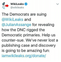 This is going to be good (JB): WikiLeaks  @wikileaks  The Democrats are suing  @WikiLeaks and  @JulianAssange for revealing  how the DNC rigged the  Democratic primaries. Help us  counter-sue. We've never lost a  publishing case and discovery  is going to be amazing fun:  iamwikileaks.org/donate/ This is going to be good (JB)
