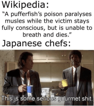 "Shit, Wikipedia, and Japanese: Wikipedia:  A pufferfish's poison paralyses  musles while the victim stays  fully conscious, but is unable to  breath and dies.""  Japanese chefs:  This is some serious gourmet shit"