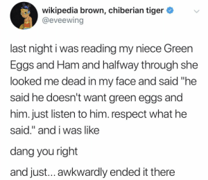 "Children, Respect, and Wikipedia: wikipedia brown, chiberian tiger *v  @eveewing  last night i was reading my niece Green  Eggs and Ham and halfway through she  looked me dead in my face and said ""he  said he doesn't want green eggs and  him. just listen to him. respect what he  said."" and i was like  dang you right  and just... awkwardly ended it there Listen to the children."