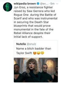 Bitch, Blackpeopletwitter, and Death Star: wikipedia brown @ev... 5m v  Jyn Erso, a resistance fighter  raised by Saw Gerrera who led  Rogue One during the Battle of  Scarif and who was instrumental  in securing the Death Star  blueprints that would prove  monumental in the fate of the  Rebel Alliance despite their  initial lack of support  Nutella @xnulz  Name a bitch badder tharn  Taylor Swift ) <p>Challenge accepted (via /r/BlackPeopleTwitter)</p>