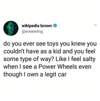 Barbie, Being Salty, and Wikipedia: wikipedia brown  @eveewing  do you ever see toys you knew you  couldn't have as a kid and you feel  some type of way? Like I feel salty  when I see a Power Wheels even  though I own a legit car I'll never forgive my mom for not getting me a Barbie Jeep